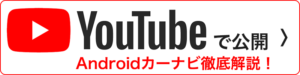 YouTubeで公開 Androidカーナビ徹底解説